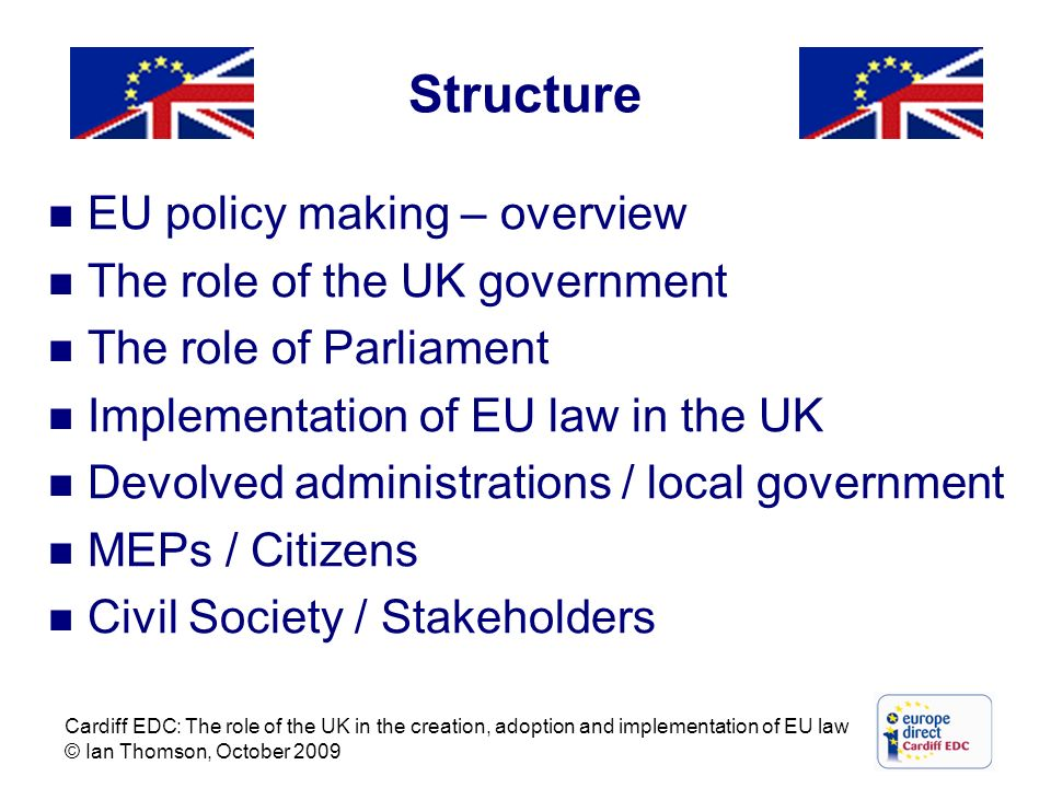 Cardiff EDC: The role of the UK in the creation, adoption and implementation of EU law © Ian Thomson, October 2009 Structure EU policy making – overvi