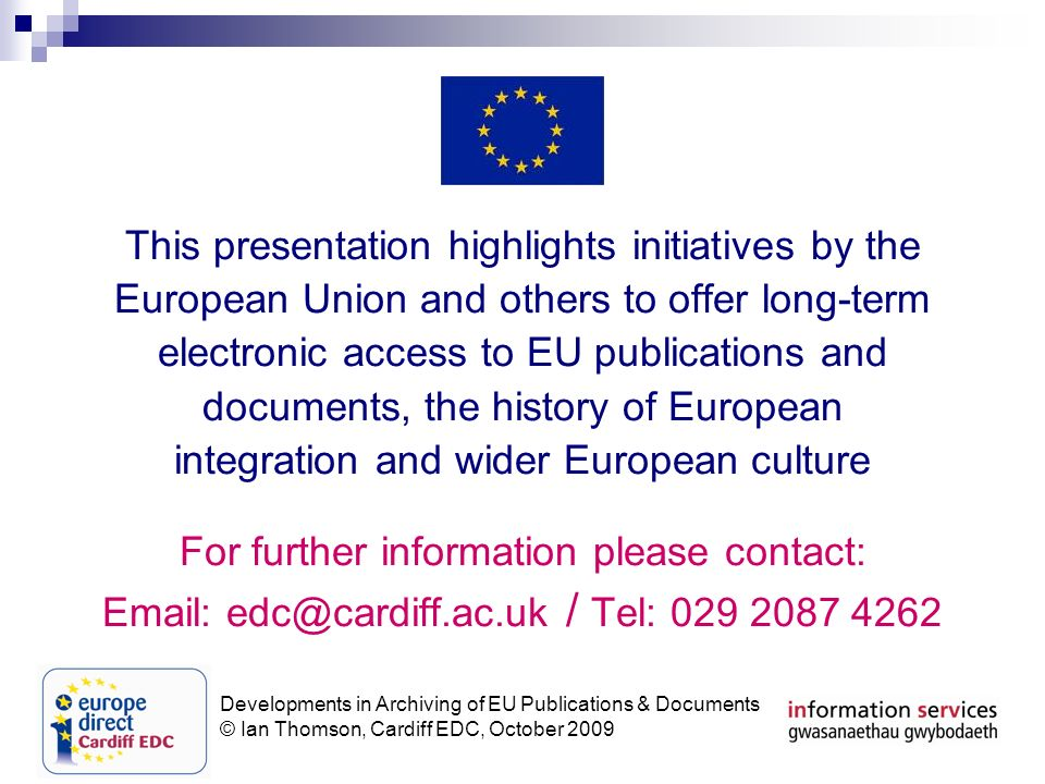 Developments in Archiving of EU Publications & Documents © Ian Thomson, Cardiff EDC, October 2009 This presentation highlights initiatives by the European Union and others to offer long-term electronic access to EU publications and documents, the history of European integration and wider European culture For further information please contact: Email: edc@cardiff.ac.uk / Tel: 029 2087 4262