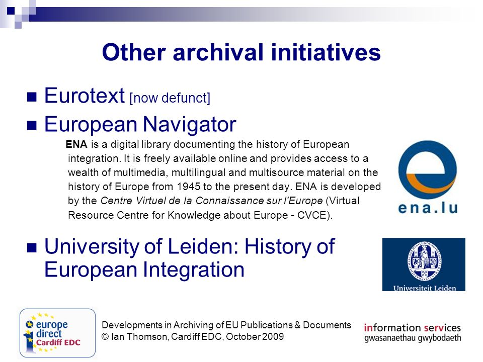 Developments in Archiving of EU Publications & Documents © Ian Thomson, Cardiff EDC, October 2009 Other archival initiatives Eurotext [now defunct] European Navigator ENA is a digital library documenting the history of European integration.