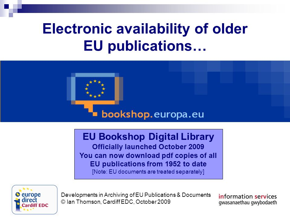 Developments in Archiving of EU Publications & Documents © Ian Thomson, Cardiff EDC, October 2009 Electronic availability of older EU publications… EU Bookshop Digital Library Officially launched October 2009 You can now download pdf copies of all EU publications from 1952 to date [Note: EU documents are treated separately]