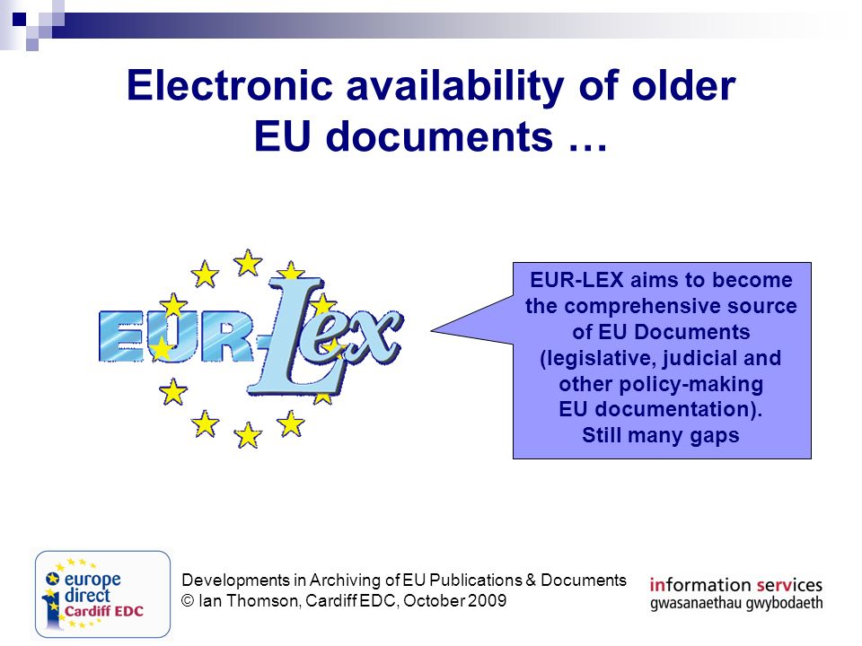 Developments in Archiving of EU Publications & Documents © Ian Thomson, Cardiff EDC, October 2009 Electronic availability of older EU documents … EUR-LEX aims to become the comprehensive source of EU Documents (legislative, judicial and other policy-making EU documentation).