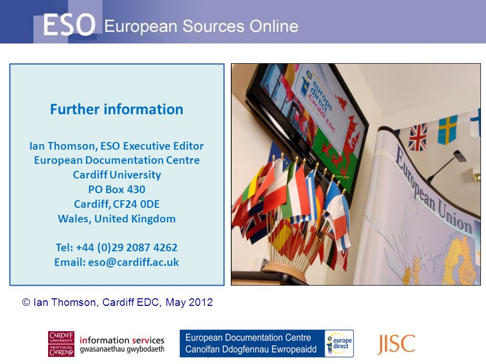 Further information Ian Thomson, ESO Executive Editor European Documentation Centre Cardiff University PO Box 430 Cardiff, CF24 0DE Wales, United Kingdom Tel: +44 (0)29 2087 4262 Email: eso@cardiff.ac.uk © Ian Thomson, Cardiff EDC, May 2012
