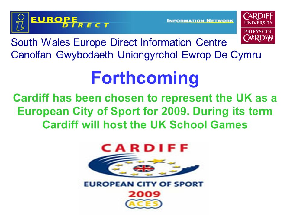 South Wales Europe Direct Information Centre Canolfan Gwybodaeth Uniongyrchol Ewrop De Cymru Forthcoming Cardiff has been chosen to represent the UK as a European City of Sport for 2009.