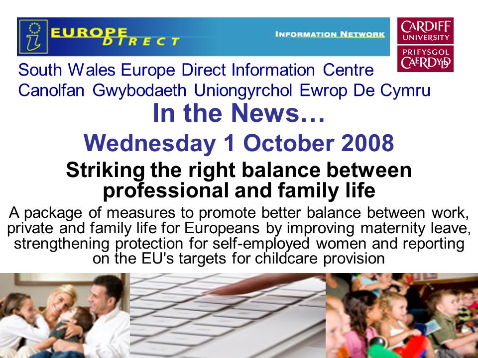 South Wales Europe Direct Information Centre Canolfan Gwybodaeth Uniongyrchol Ewrop De Cymru In the News… Wednesday 1 October 2008 Striking the right balance between professional and family life A package of measures to promote better balance between work, private and family life for Europeans by improving maternity leave, strengthening protection for self-employed women and reporting on the EU s targets for childcare provision