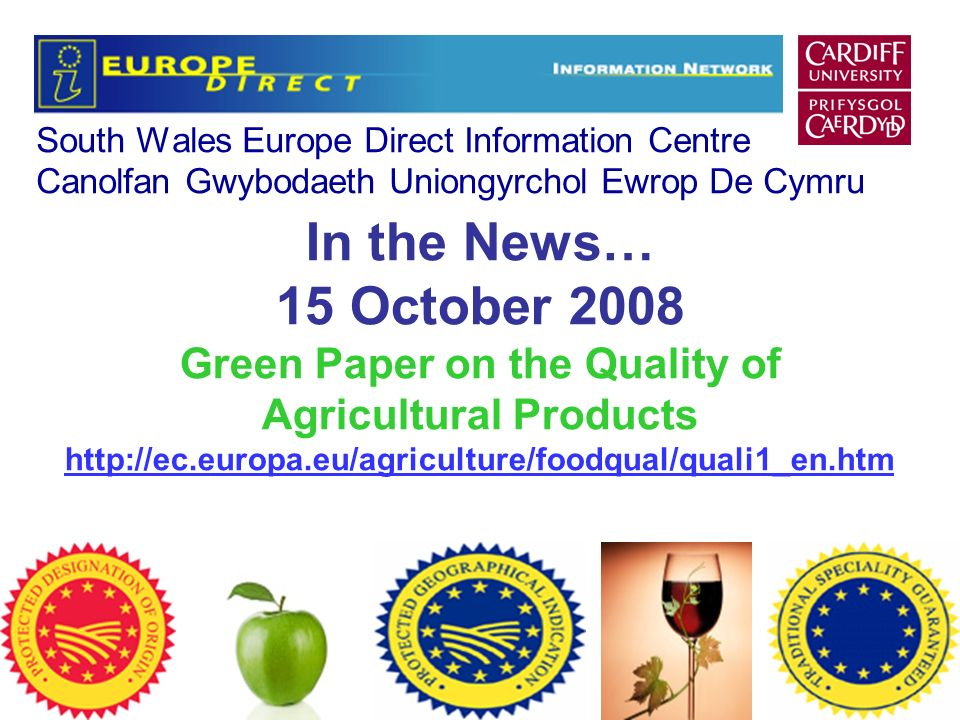 South Wales Europe Direct Information Centre Canolfan Gwybodaeth Uniongyrchol Ewrop De Cymru In the News… 15 October 2008 Green Paper on the Quality of Agricultural Products http://ec.europa.eu/agriculture/foodqual/quali1_en.htm