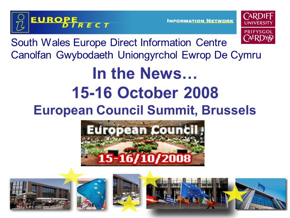 South Wales Europe Direct Information Centre Canolfan Gwybodaeth Uniongyrchol Ewrop De Cymru In the News… 15-16 October 2008 European Council Summit, Brussels
