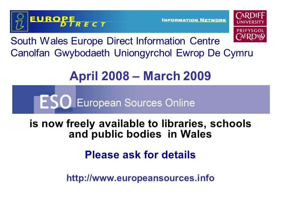 South Wales Europe Direct Information Centre Canolfan Gwybodaeth Uniongyrchol Ewrop De Cymru April 2008 – March 2009 is now freely available to libraries, schools and public bodies in Wales Please ask for details http://www.europeansources.info