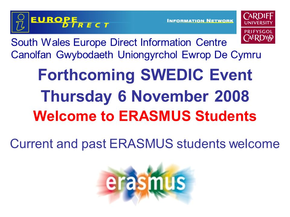 South Wales Europe Direct Information Centre Canolfan Gwybodaeth Uniongyrchol Ewrop De Cymru Forthcoming SWEDIC Event Thursday 6 November 2008 Welcome to ERASMUS Students Current and past ERASMUS students welcome