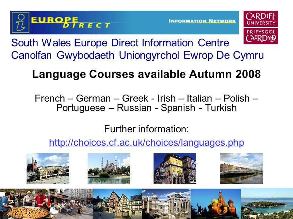 South Wales Europe Direct Information Centre Canolfan Gwybodaeth Uniongyrchol Ewrop De Cymru Language Courses available Autumn 2008 French – German – Greek - Irish – Italian – Polish – Portuguese – Russian - Spanish - Turkish Further information: http://choices.cf.ac.uk/choices/languages.php