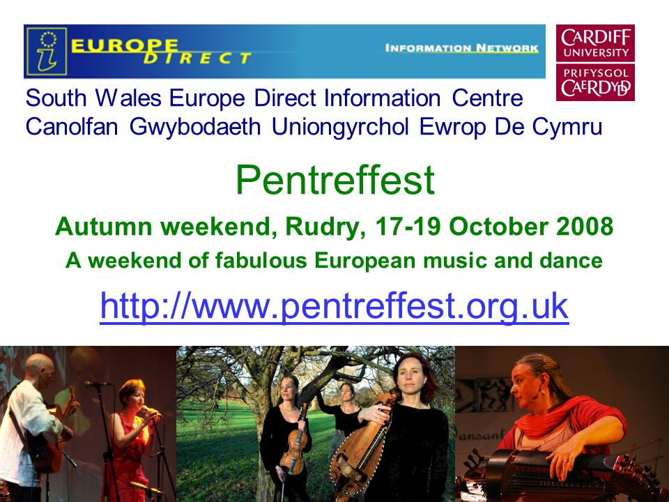 South Wales Europe Direct Information Centre Canolfan Gwybodaeth Uniongyrchol Ewrop De Cymru Pentreffest Autumn weekend, Rudry, 17-19 October 2008 A weekend of fabulous European music and dance http://www.pentreffest.org.uk