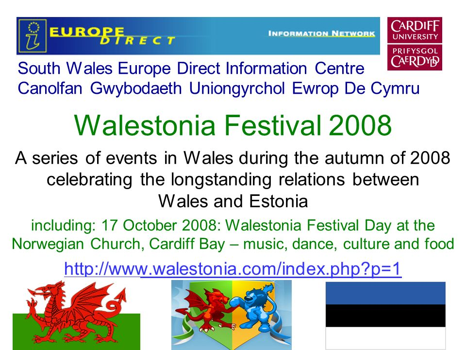 South Wales Europe Direct Information Centre Canolfan Gwybodaeth Uniongyrchol Ewrop De Cymru Walestonia Festival 2008 A series of events in Wales during the autumn of 2008 celebrating the longstanding relations between Wales and Estonia including: 17 October 2008: Walestonia Festival Day at the Norwegian Church, Cardiff Bay – music, dance, culture and food http://www.walestonia.com/index.php p=1