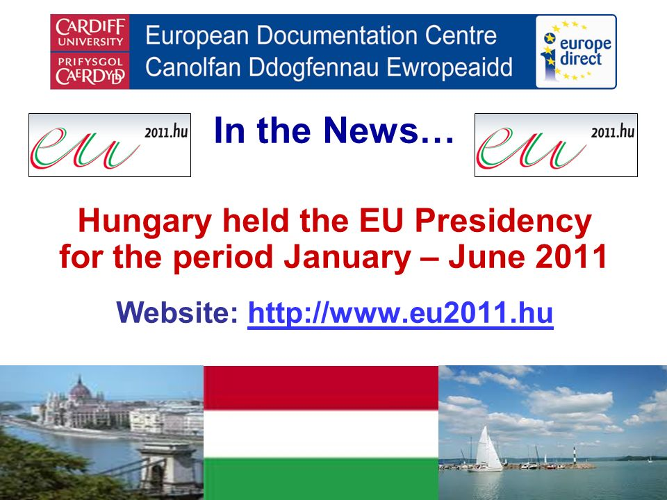 In the News… Hungary held the EU Presidency for the period January – June 2011 Website: http://www.eu2011.huhttp://www.eu2011.hu