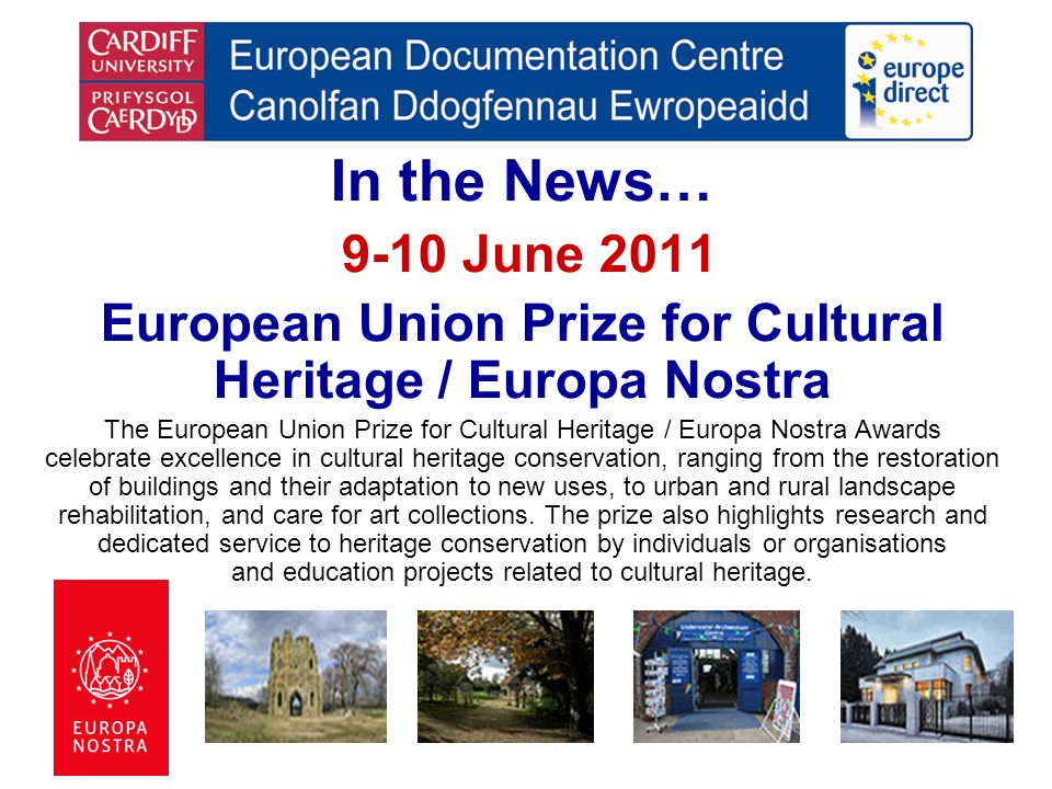 In the News… 9-10 June 2011 European Union Prize for Cultural Heritage / Europa Nostra The European Union Prize for Cultural Heritage / Europa Nostra Awards celebrate excellence in cultural heritage conservation, ranging from the restoration of buildings and their adaptation to new uses, to urban and rural landscape rehabilitation, and care for art collections.