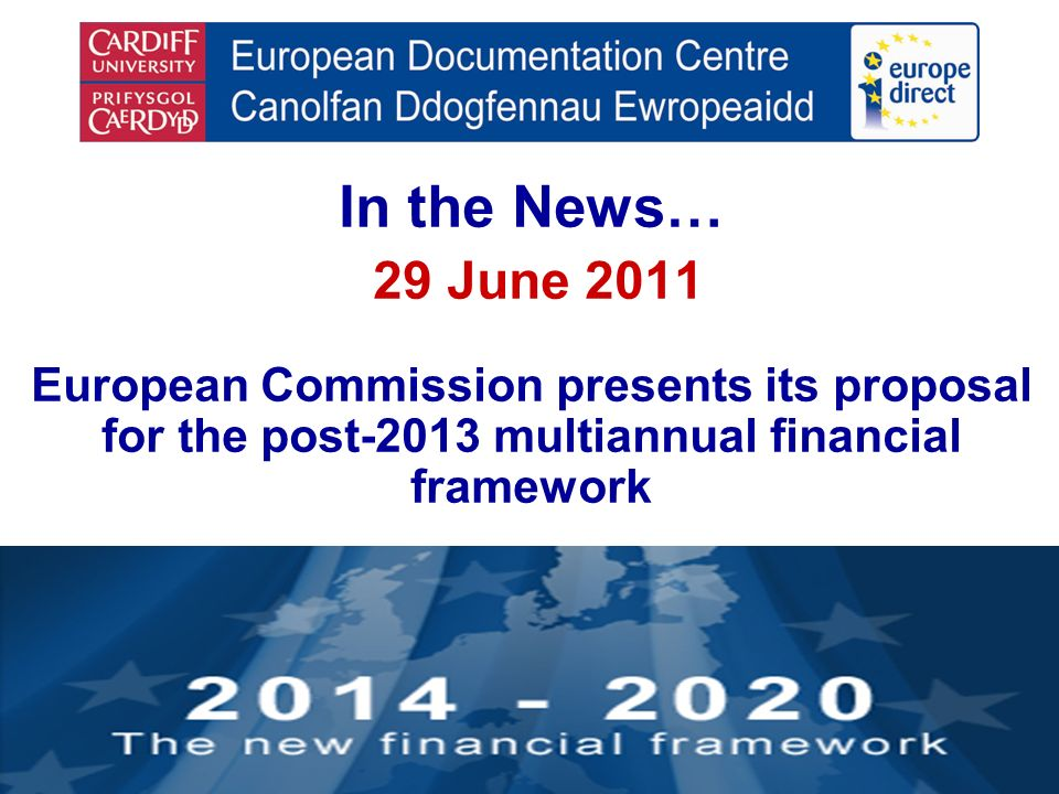 In the News… 29 June 2011 European Commission presents its proposal for the post-2013 multiannual financial framework