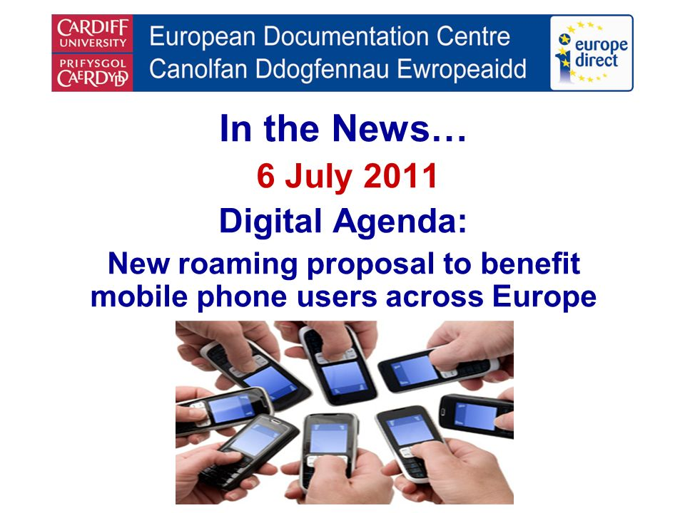 In the News… 6 July 2011 Digital Agenda: New roaming proposal to benefit mobile phone users across Europe