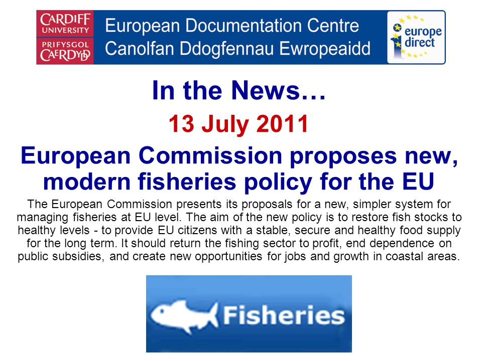 In the News… 13 July 2011 European Commission proposes new, modern fisheries policy for the EU The European Commission presents its proposals for a ne