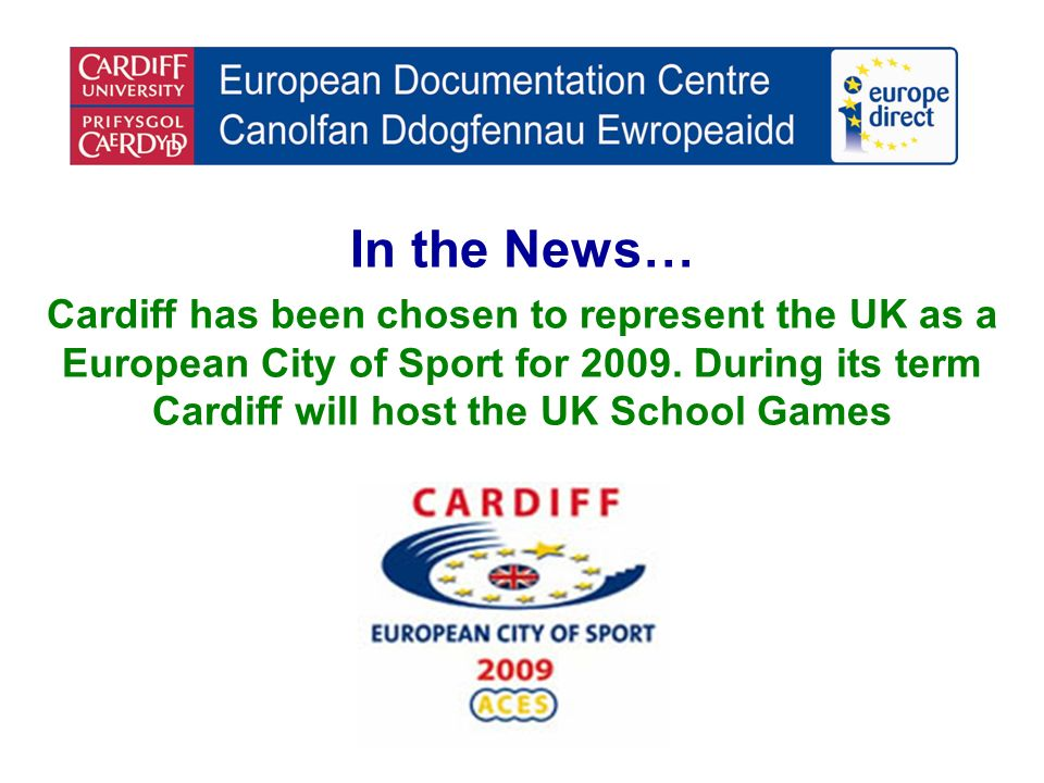 In the News… Cardiff has been chosen to represent the UK as a European City of Sport for 2009. During its term Cardiff will host the UK School Games
