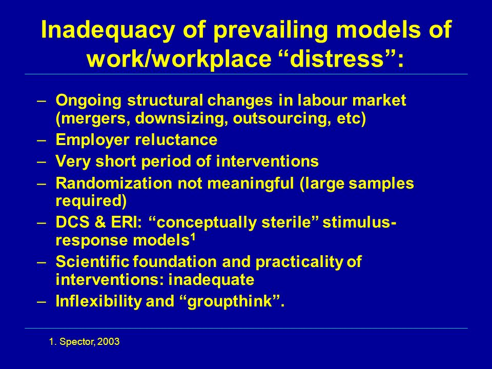 Inadequacy of prevailing models of work/workplace distress: –Ongoing structural changes in labour market (mergers, downsizing, outsourcing, etc) –Employer reluctance –Very short period of interventions –Randomization not meaningful (large samples required) –DCS & ERI: conceptually sterile stimulus- response models 1 –Scientific foundation and practicality of interventions: inadequate –Inflexibility and groupthink.