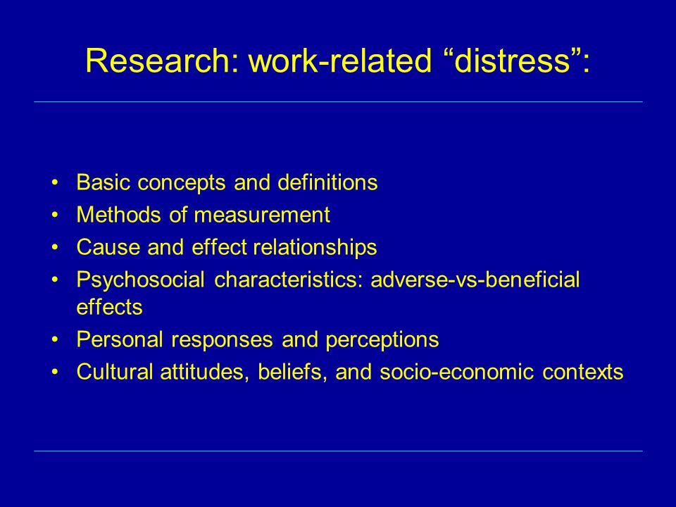 Research: work-related distress: Basic concepts and definitions Methods of measurement Cause and effect relationships Psychosocial characteristics: adverse-vs-beneficial effects Personal responses and perceptions Cultural attitudes, beliefs, and socio-economic contexts