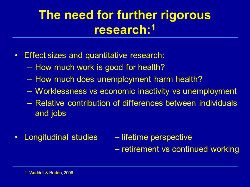 The need for further rigorous research: 1 Effect sizes and quantitative research: –How much work is good for health? –How much does unemployment harm
