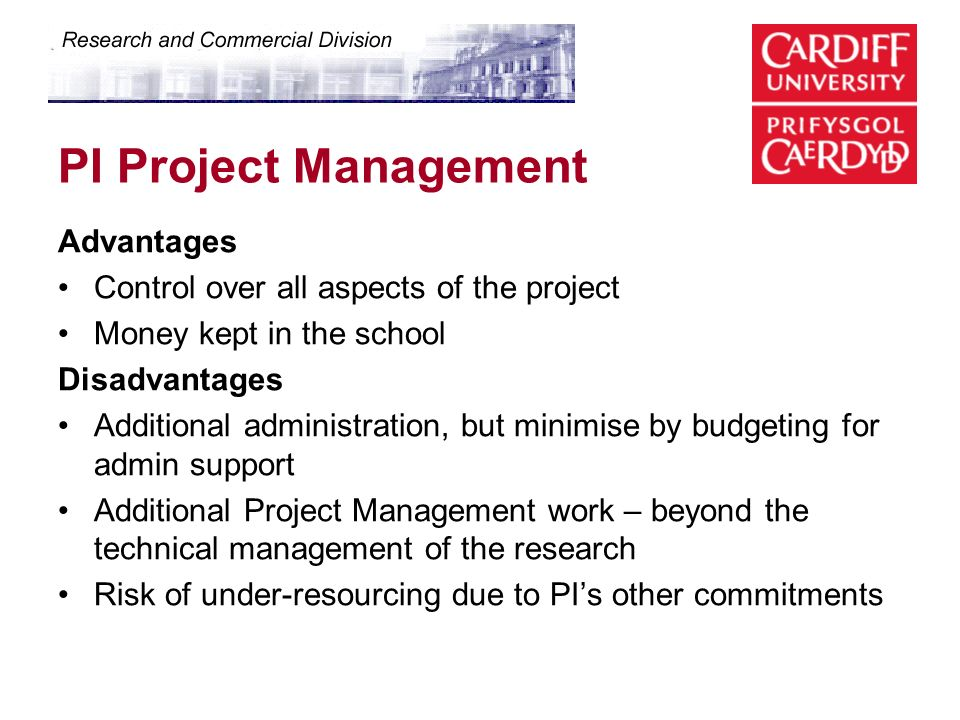 PI Project Management Advantages Control over all aspects of the project Money kept in the school Disadvantages Additional administration, but minimise by budgeting for admin support Additional Project Management work – beyond the technical management of the research Risk of under-resourcing due to PIs other commitments