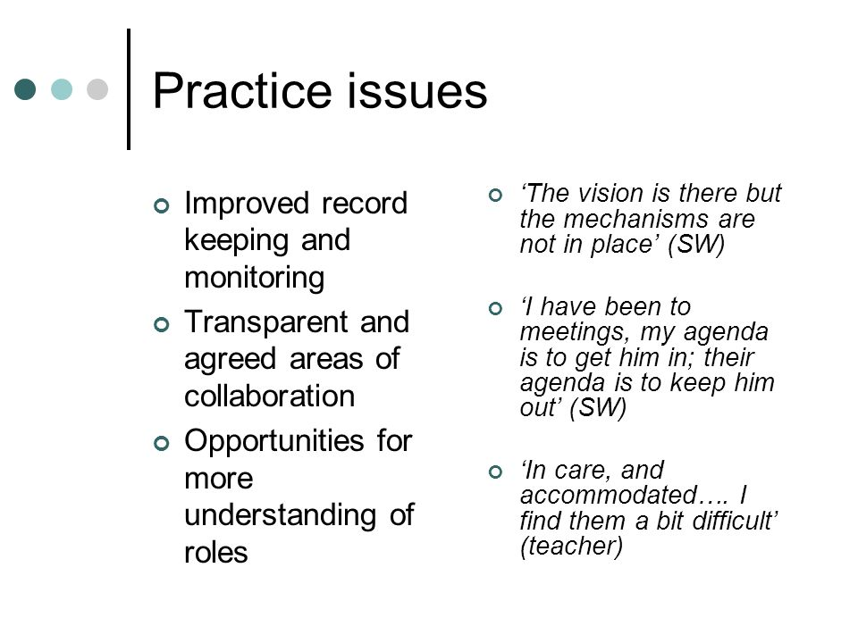 Practice issues Improved record keeping and monitoring Transparent and agreed areas of collaboration Opportunities for more understanding of roles The vision is there but the mechanisms are not in place (SW) I have been to meetings, my agenda is to get him in; their agenda is to keep him out (SW) In care, and accommodated….