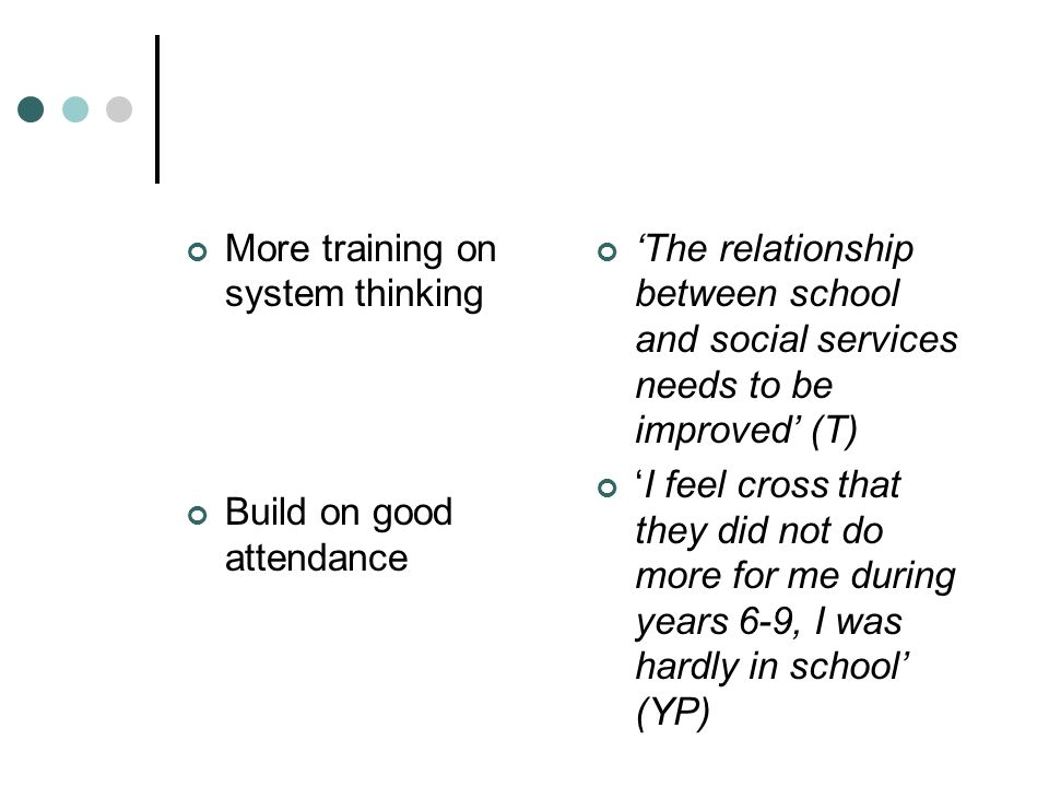 More training on system thinking Build on good attendance The relationship between school and social services needs to be improved (T) I feel cross that they did not do more for me during years 6-9, I was hardly in school (YP)