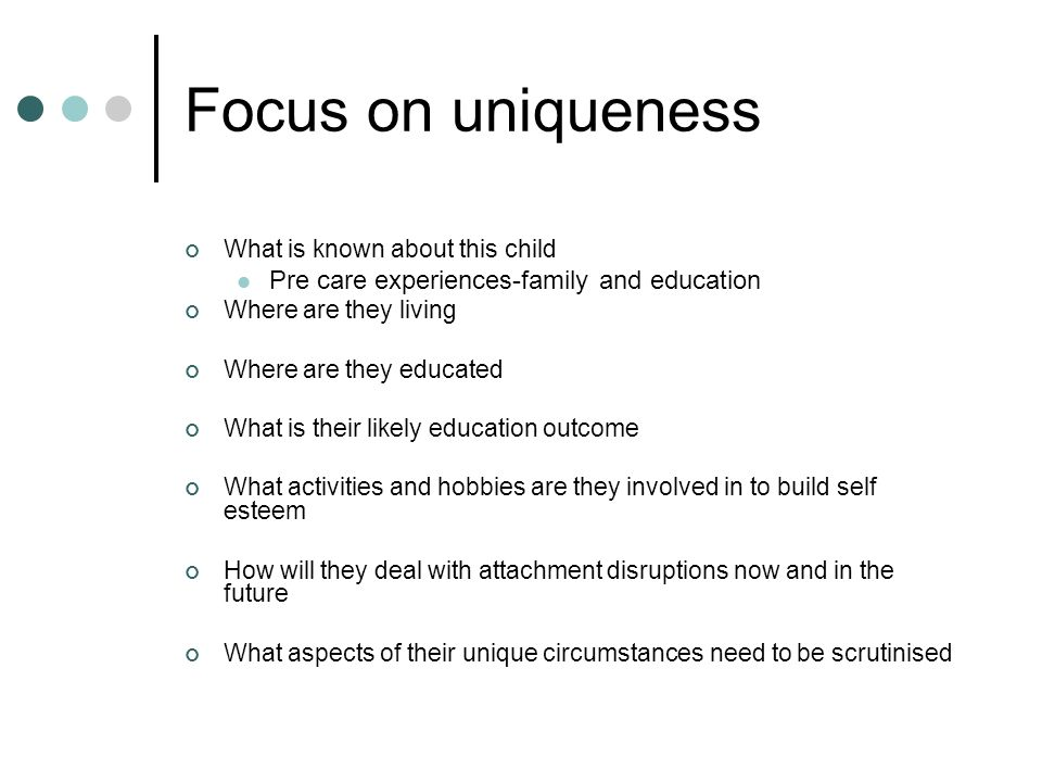 Focus on uniqueness What is known about this child Pre care experiences-family and education Where are they living Where are they educated What is their likely education outcome What activities and hobbies are they involved in to build self esteem How will they deal with attachment disruptions now and in the future What aspects of their unique circumstances need to be scrutinised