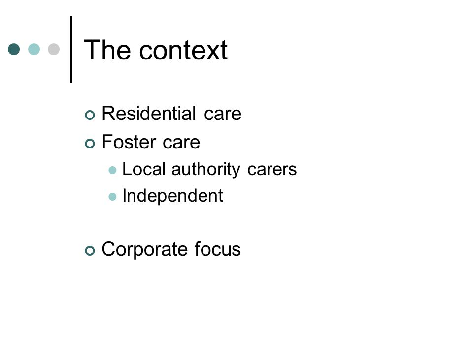 The context Residential care Foster care Local authority carers Independent Corporate focus