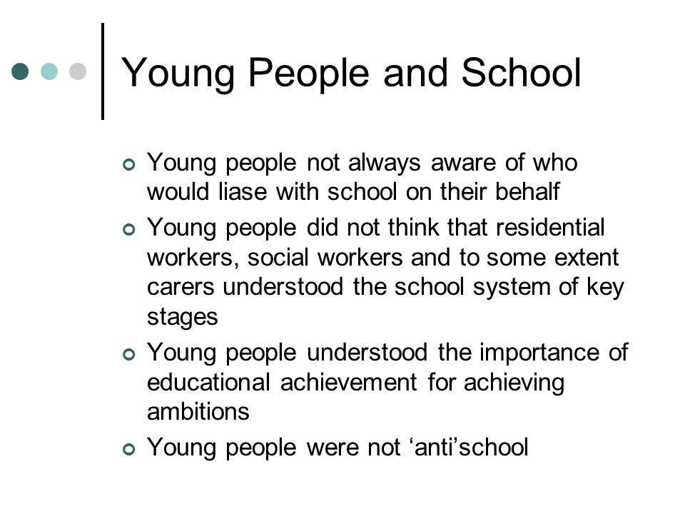 Young People and School Young people not always aware of who would liase with school on their behalf Young people did not think that residential workers, social workers and to some extent carers understood the school system of key stages Young people understood the importance of educational achievement for achieving ambitions Young people were not antischool