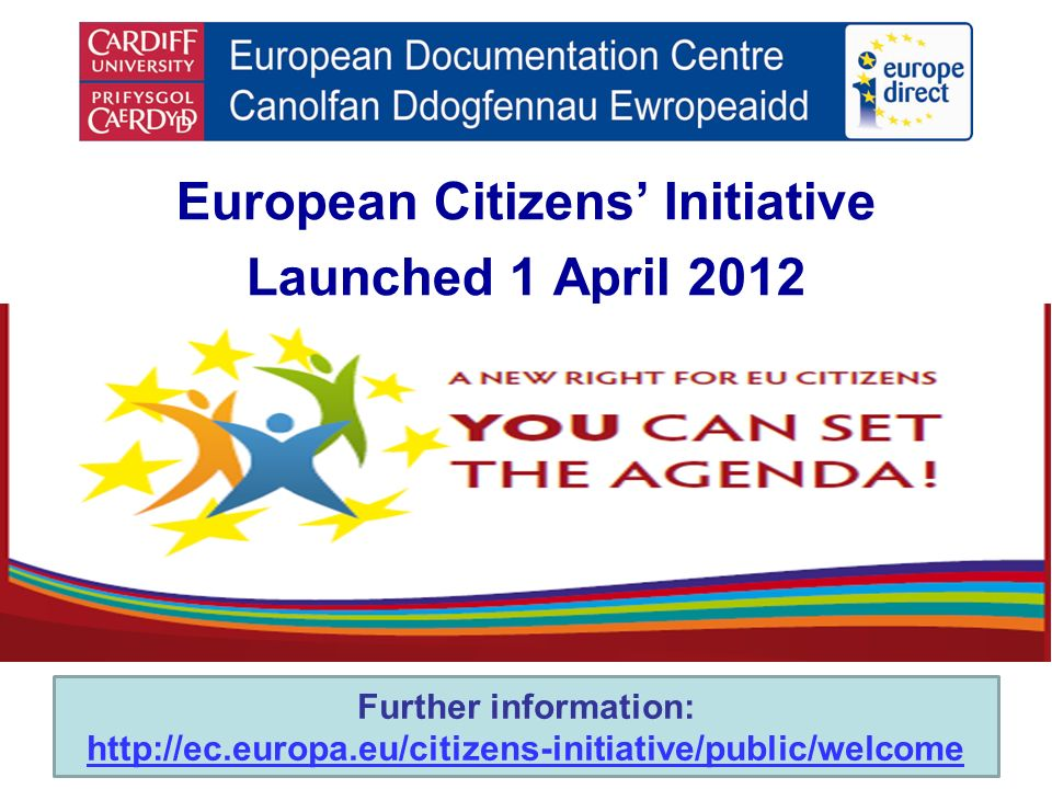 European Citizens Initiative Launched 1 April 2012 Further information: http://ec.europa.eu/citizens-initiative/public/welcome