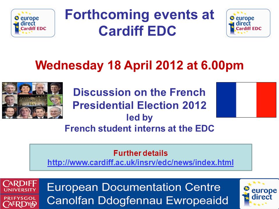 Wednesday 18 April 2012 at 6.00pm Discussion on the French Presidential Election 2012 led by French student interns at the EDC Forthcoming events at Cardiff EDC Further details http://www.cardiff.ac.uk/insrv/edc/news/index.html