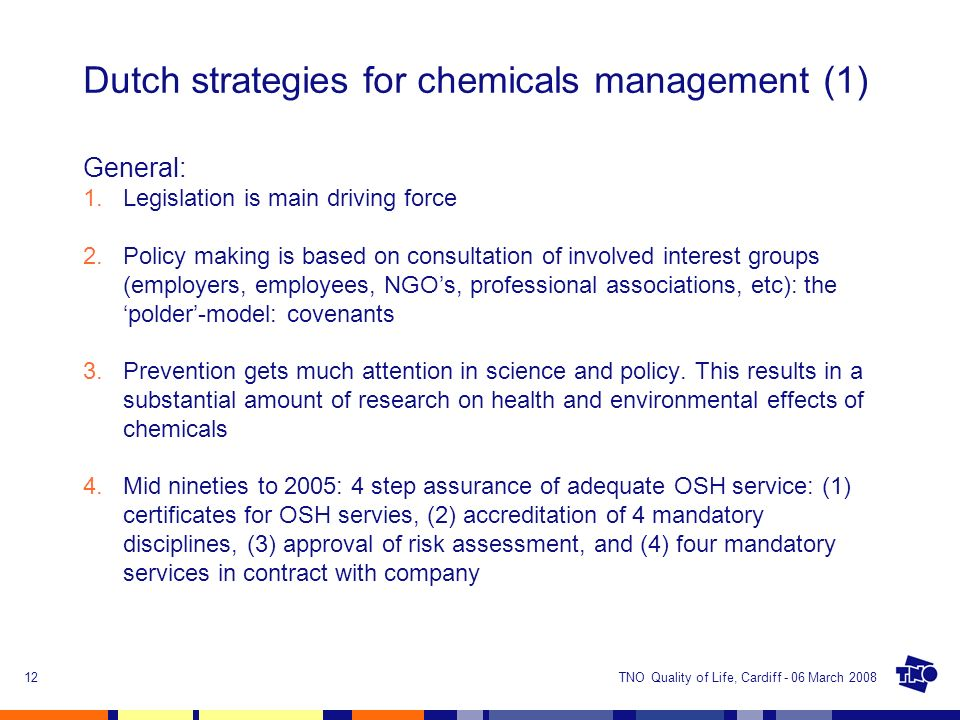 TNO Quality of Life, Cardiff - 06 March 200812 Dutch strategies for chemicals management (1) General: 1.Legislation is main driving force 2.Policy mak