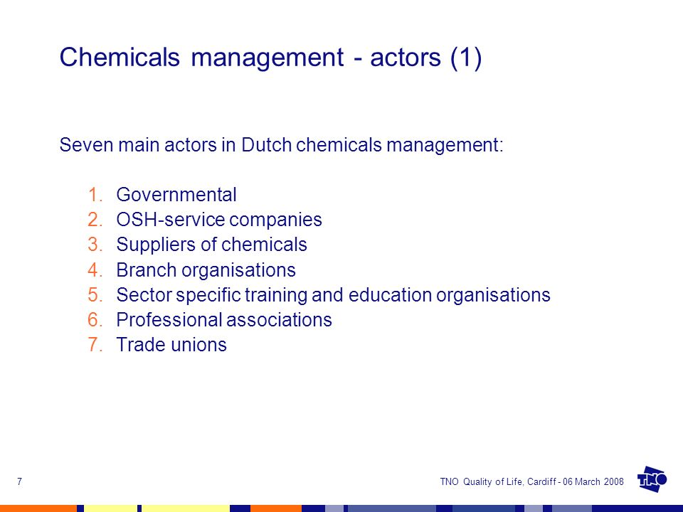 TNO Quality of Life, Cardiff - 06 March 20087 Chemicals management - actors (1) Seven main actors in Dutch chemicals management: 1.Governmental 2.OSH-