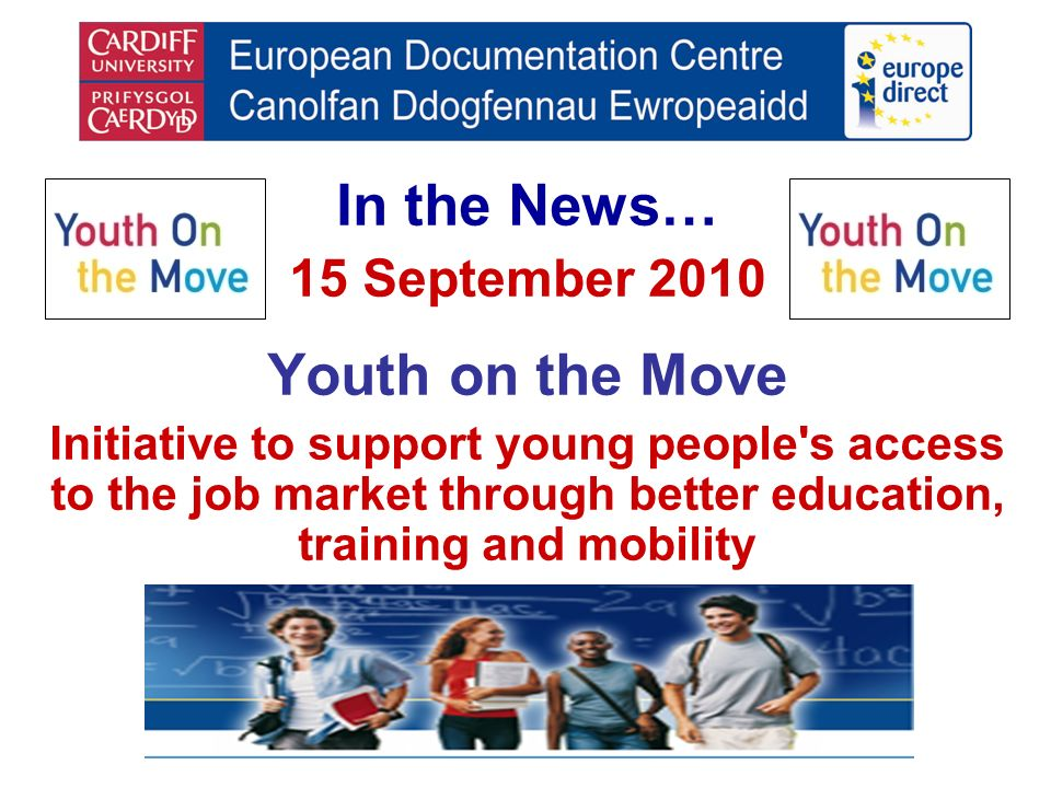 In the News… 15 September 2010 Youth on the Move Initiative to support young people s access to the job market through better education, training and mobility