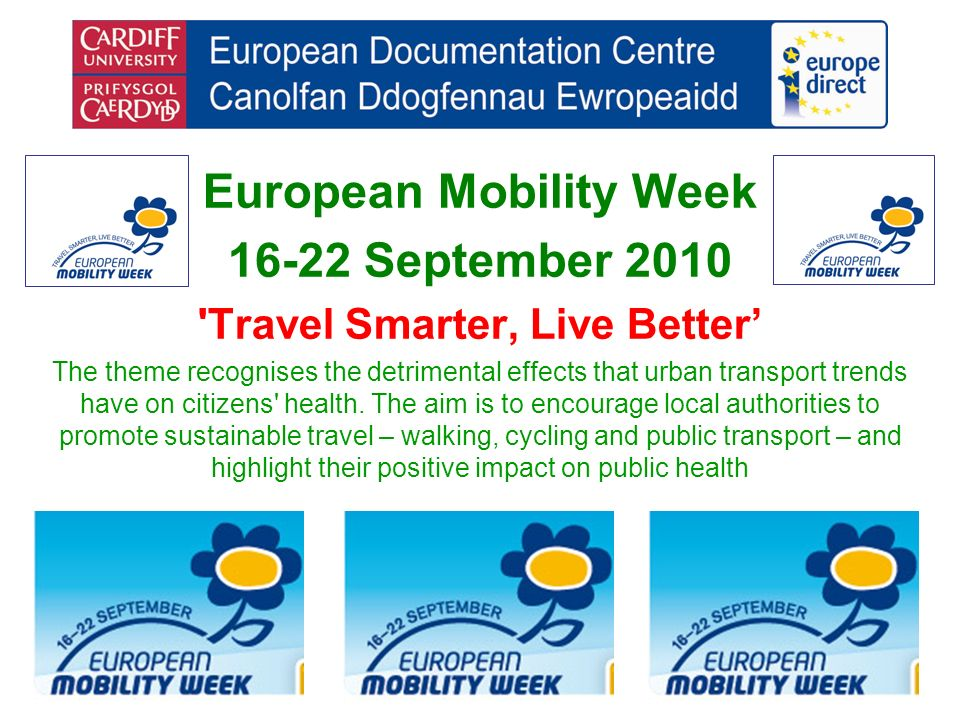 European Mobility Week 16-22 September 2010 Travel Smarter, Live Better The theme recognises the detrimental effects that urban transport trends have on citizens health.