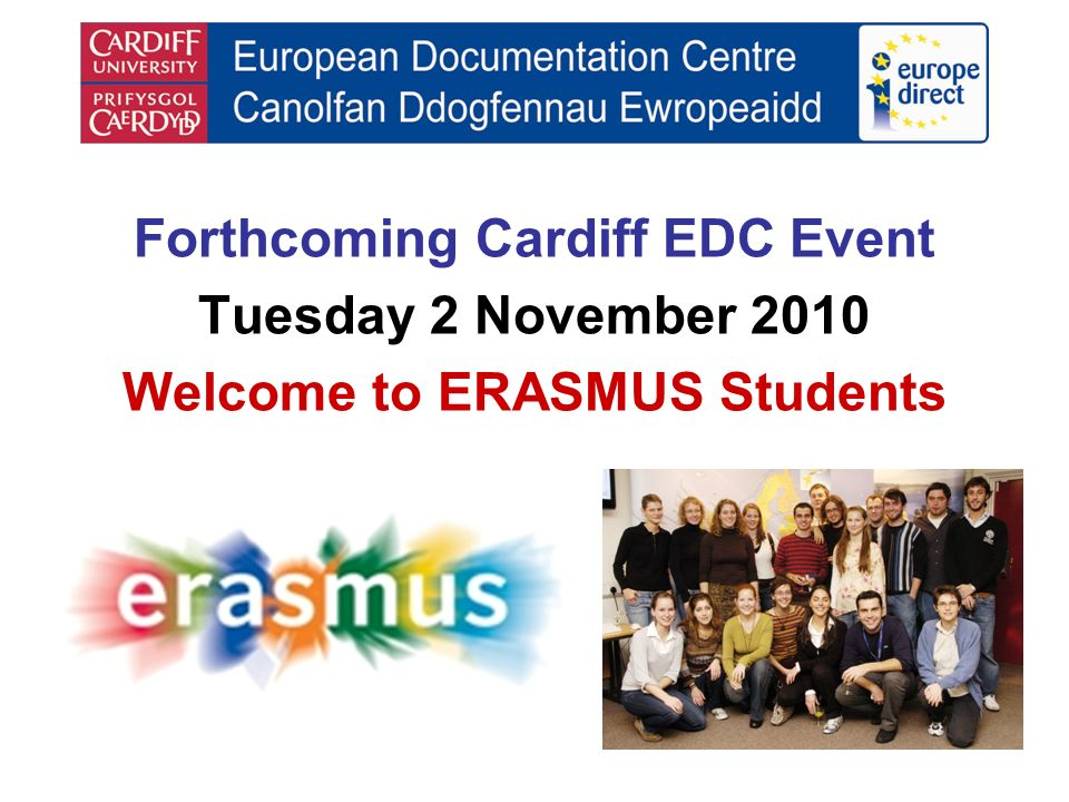 Forthcoming Cardiff EDC Event Tuesday 2 November 2010 Welcome to ERASMUS Students