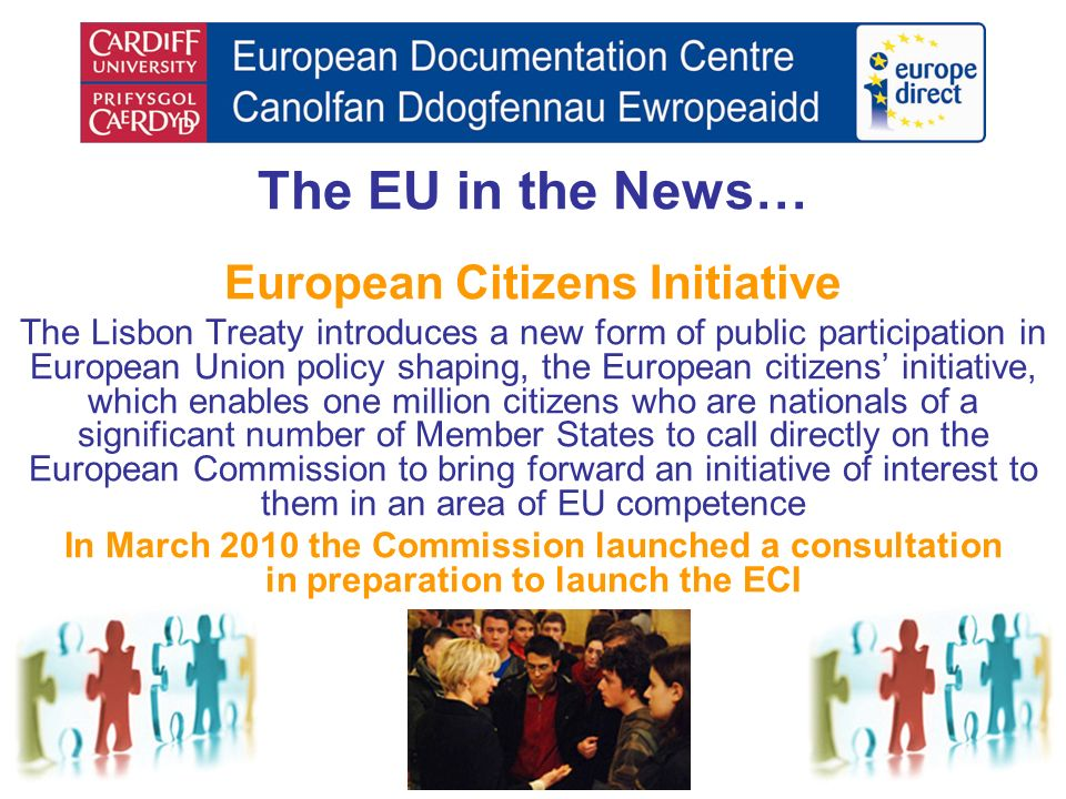 The EU in the News… European Citizens Initiative The Lisbon Treaty introduces a new form of public participation in European Union policy shaping, the European citizens initiative, which enables one million citizens who are nationals of a significant number of Member States to call directly on the European Commission to bring forward an initiative of interest to them in an area of EU competence In March 2010 the Commission launched a consultation in preparation to launch the ECI