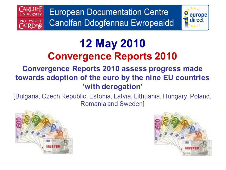 12 May 2010 Convergence Reports 2010 Convergence Reports 2010 assess progress made towards adoption of the euro by the nine EU countries with derogation [Bulgaria, Czech Republic, Estonia, Latvia, Lithuania, Hungary, Poland, Romania and Sweden]
