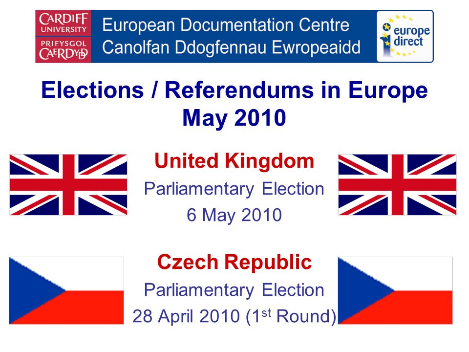 Elections / Referendums in Europe May 2010 United Kingdom Parliamentary Election 6 May 2010 Czech Republic Parliamentary Election 28 April 2010 (1 st Round)