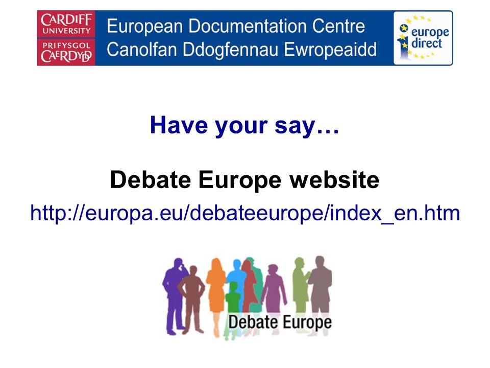 Have your say… Debate Europe website http://europa.eu/debateeurope/index_en.htm