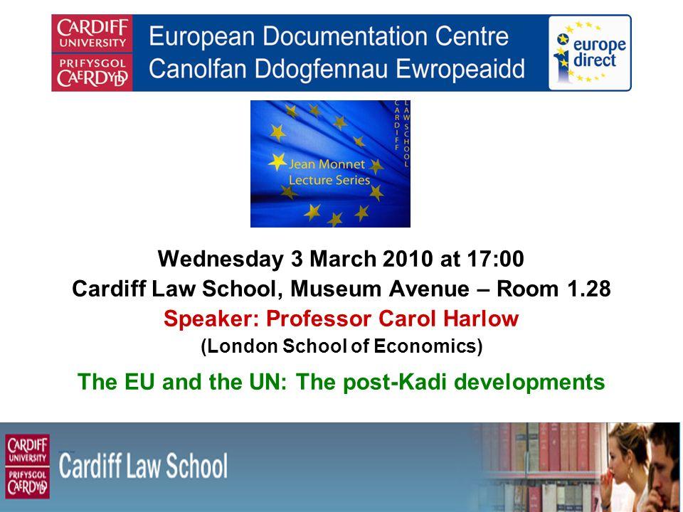 Wednesday 3 March 2010 at 17:00 Cardiff Law School, Museum Avenue – Room 1.28 Speaker: Professor Carol Harlow (London School of Economics) The EU and