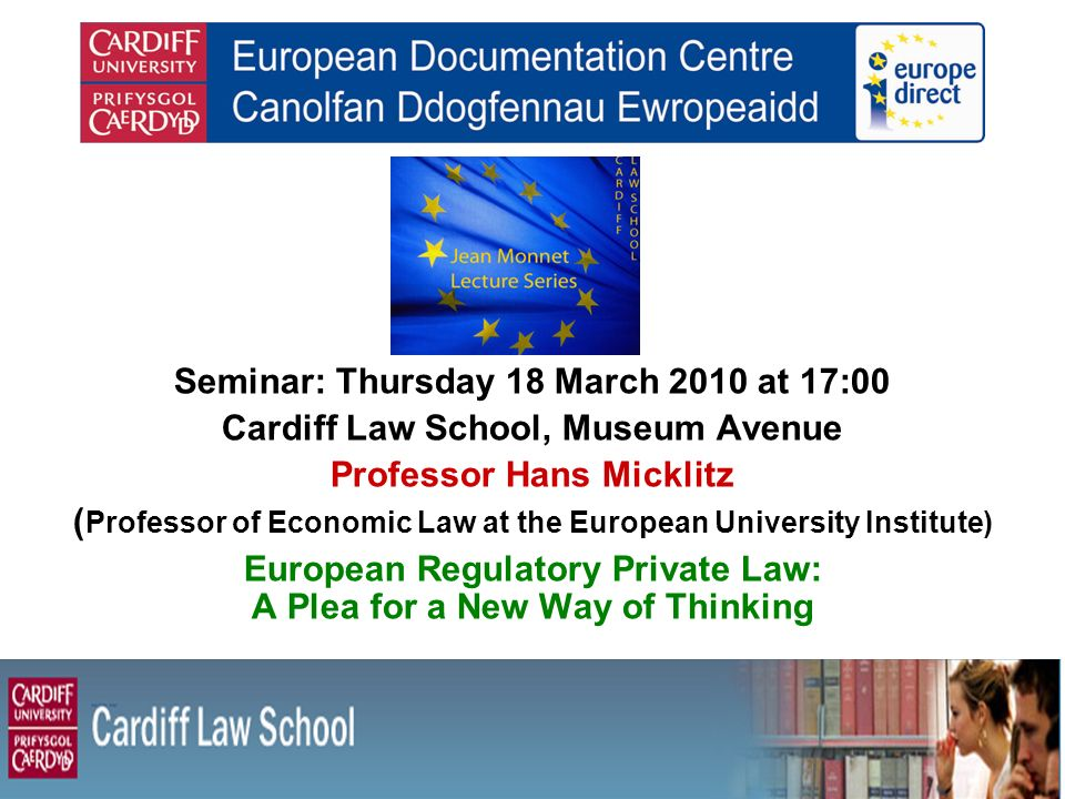 Seminar: Thursday 18 March 2010 at 17:00 Cardiff Law School, Museum Avenue Professor Hans Micklitz ( Professor of Economic Law at the European Univers