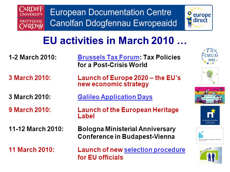 EU activities in March 2010 … 1-2 March 2010:Brussels Tax Forum: Tax PoliciesBrussels Tax Forum for a Post-Crisis World 3 March 2010:Launch of Europe 2020 – the EUs new economic strategy 3 March 2010:Galileo Application DaysGalileo Application Days 9 March 2010:Launch of the European Heritage Label 11-12 March 2010:Bologna Ministerial Anniversary Conference in Budapest-Vienna 11 March 2010:Launch of new selection procedureselection procedure for EU officials
