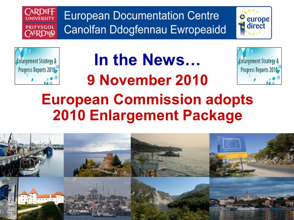 In the News… 9 November 2010 European Commission adopts 2010 Enlargement Package