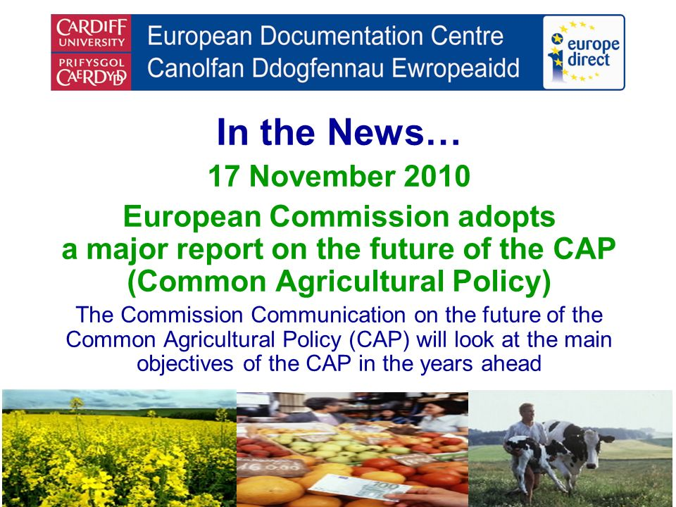 In the News… 17 November 2010 European Commission adopts a major report on the future of the CAP (Common Agricultural Policy) The Commission Communication on the future of the Common Agricultural Policy (CAP) will look at the main objectives of the CAP in the years ahead