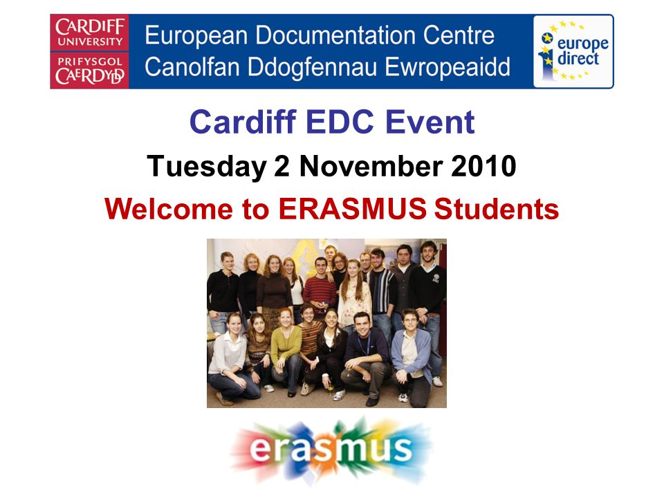 Cardiff EDC Event Tuesday 2 November 2010 Welcome to ERASMUS Students