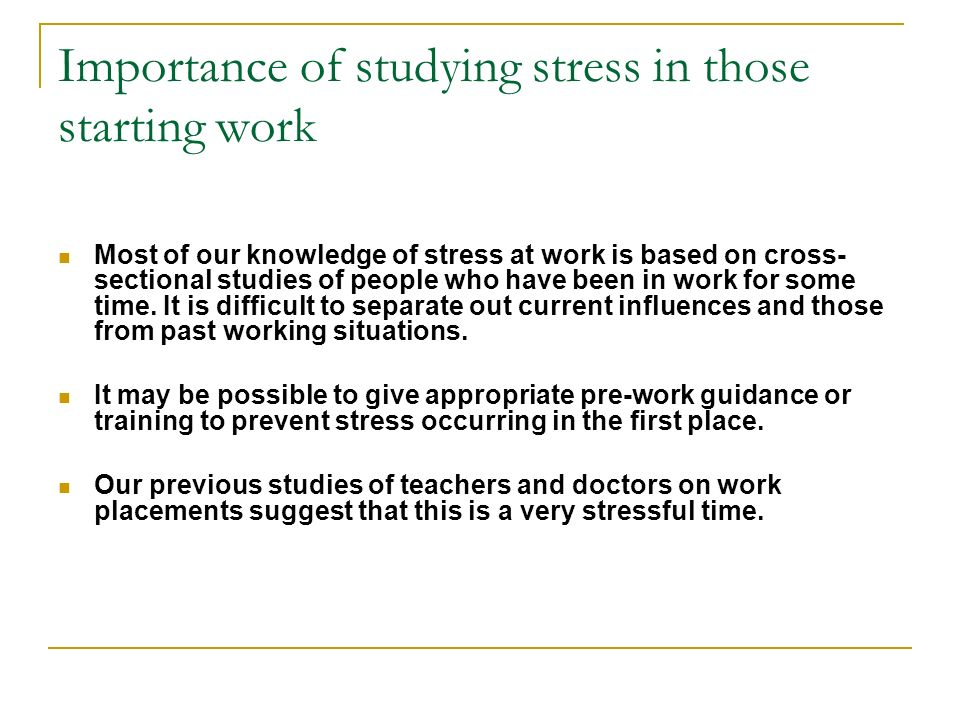 Importance of studying stress in those starting work Most of our knowledge of stress at work is based on cross- sectional studies of people who have been in work for some time.