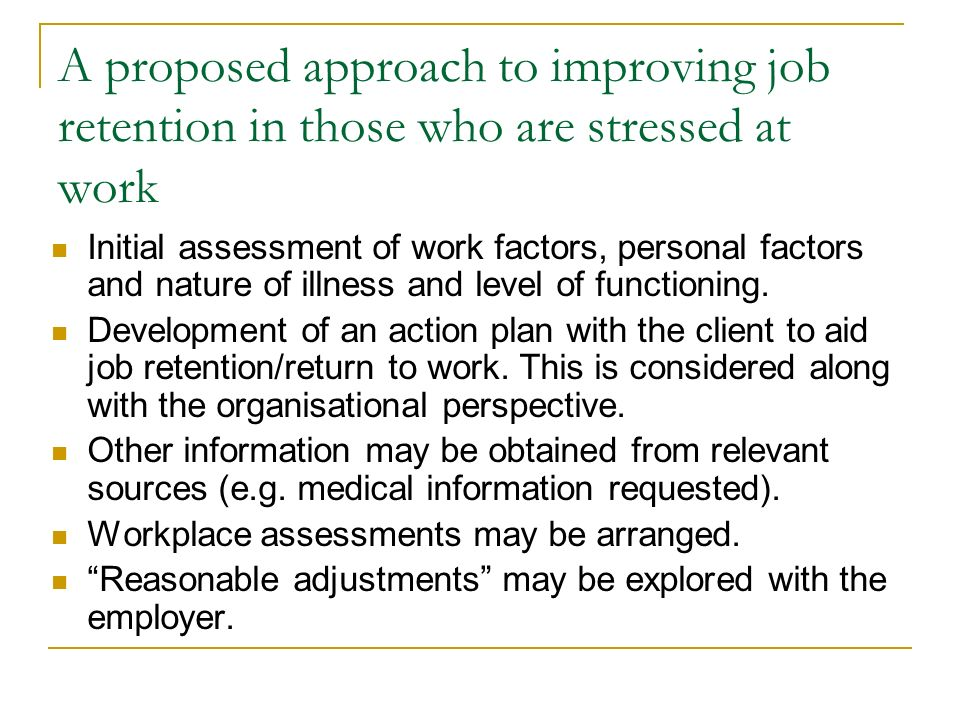 A proposed approach to improving job retention in those who are stressed at work Initial assessment of work factors, personal factors and nature of illness and level of functioning.