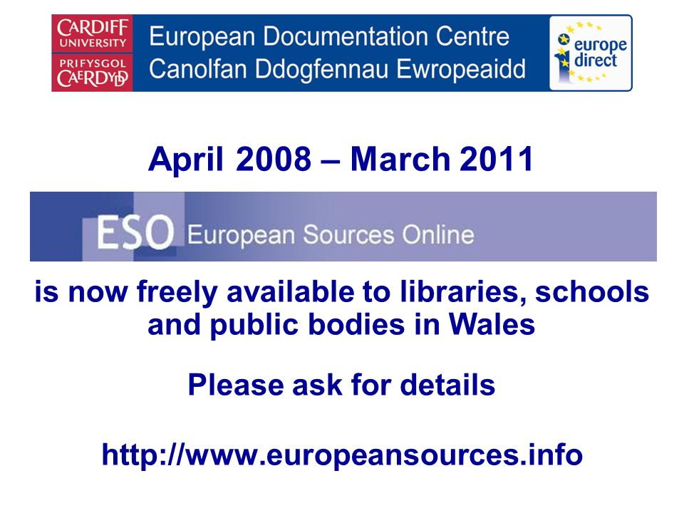 April 2008 – March 2011 is now freely available to libraries, schools and public bodies in Wales Please ask for details http://www.europeansources.info